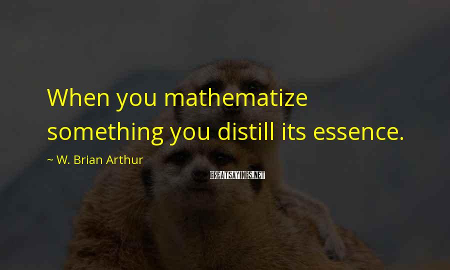 W. Brian Arthur Sayings: When you mathematize something you distill its essence.