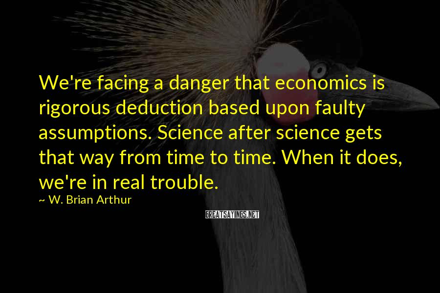 W. Brian Arthur Sayings: We're facing a danger that economics is rigorous deduction based upon faulty assumptions. Science after