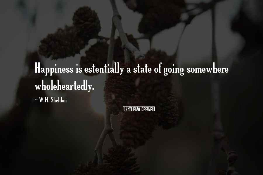 W.H. Sheldon Sayings: Happiness is estentially a state of going somewhere wholeheartedly.