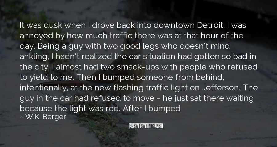 W.K. Berger Sayings: It was dusk when I drove back into downtown Detroit. I was annoyed by how