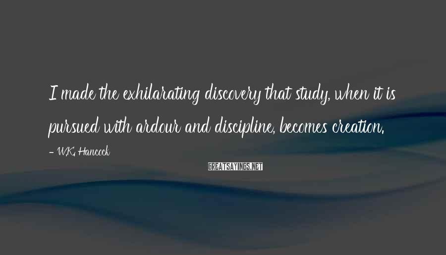 W.K. Hancock Sayings: I made the exhilarating discovery that study, when it is pursued with ardour and discipline,