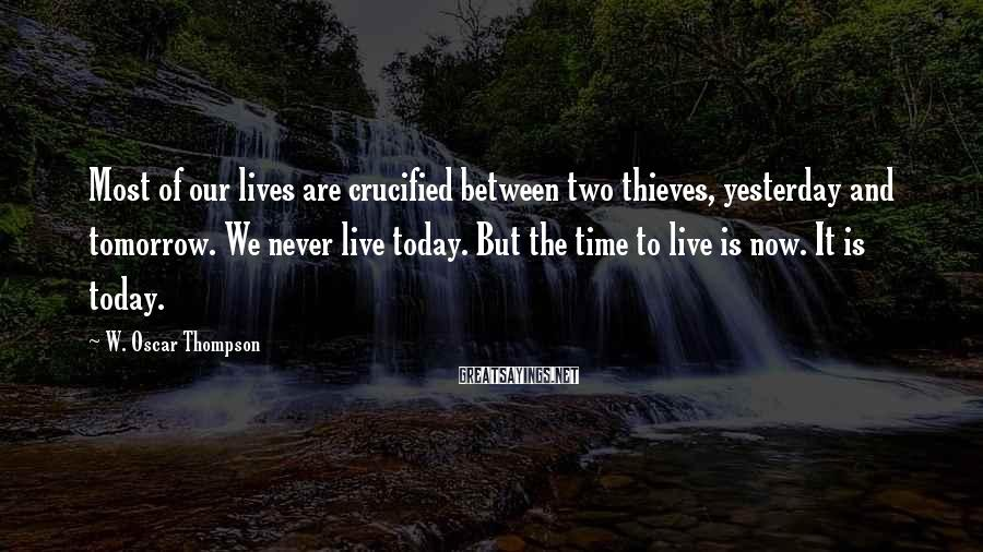 W. Oscar Thompson Sayings: Most of our lives are crucified between two thieves, yesterday and tomorrow. We never live