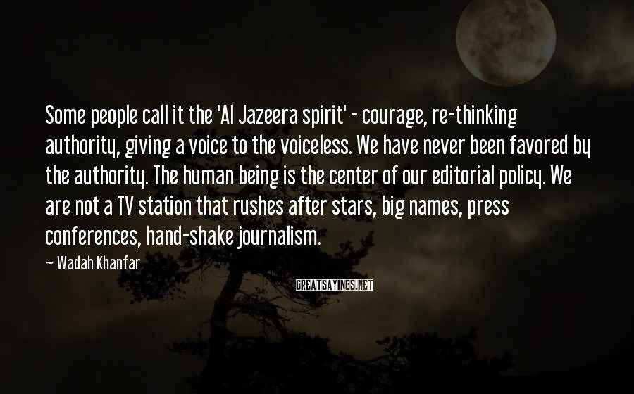 Wadah Khanfar Sayings: Some people call it the 'Al Jazeera spirit' - courage, re-thinking authority, giving a voice