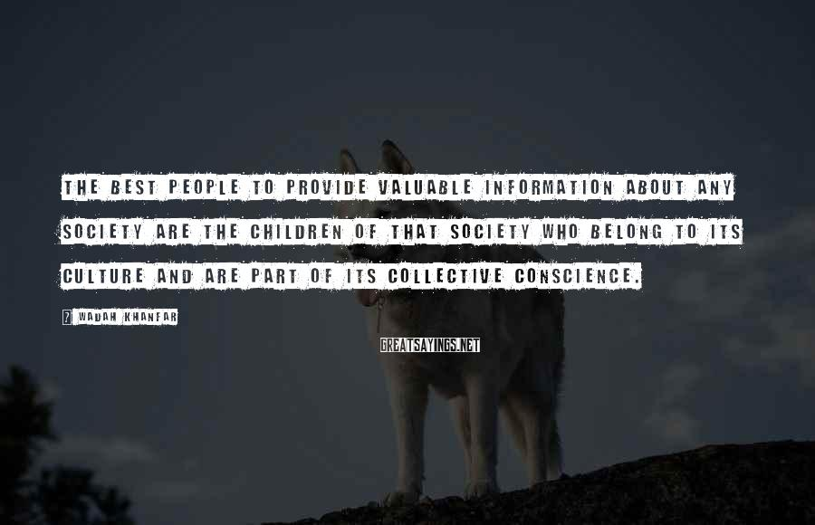 Wadah Khanfar Sayings: The best people to provide valuable information about any society are the children of that