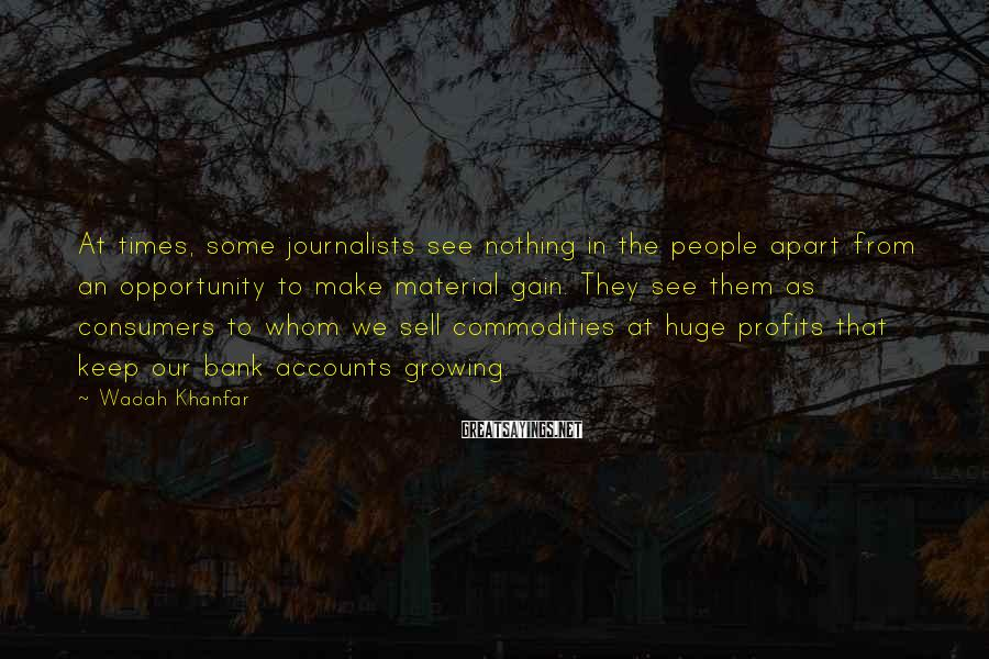 Wadah Khanfar Sayings: At times, some journalists see nothing in the people apart from an opportunity to make