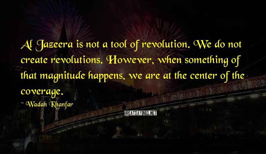 Wadah Khanfar Sayings: Al Jazeera is not a tool of revolution. We do not create revolutions. However, when