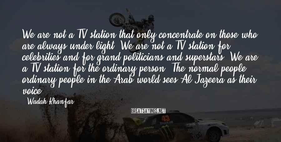 Wadah Khanfar Sayings: We are not a TV station that only concentrate on those who are always under