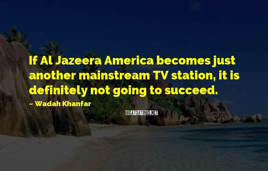 Wadah Khanfar Sayings: If Al Jazeera America becomes just another mainstream TV station, it is definitely not going
