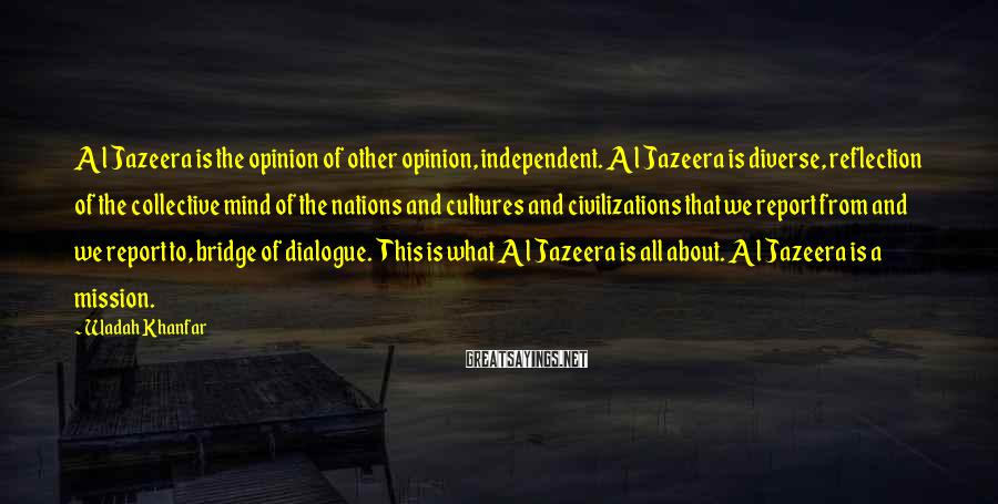 Wadah Khanfar Sayings: Al Jazeera is the opinion of other opinion, independent. Al Jazeera is diverse, reflection of