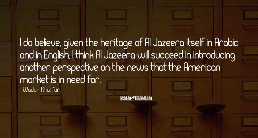 Wadah Khanfar Sayings: I do believe, given the heritage of Al Jazeera itself in Arabic and in English,