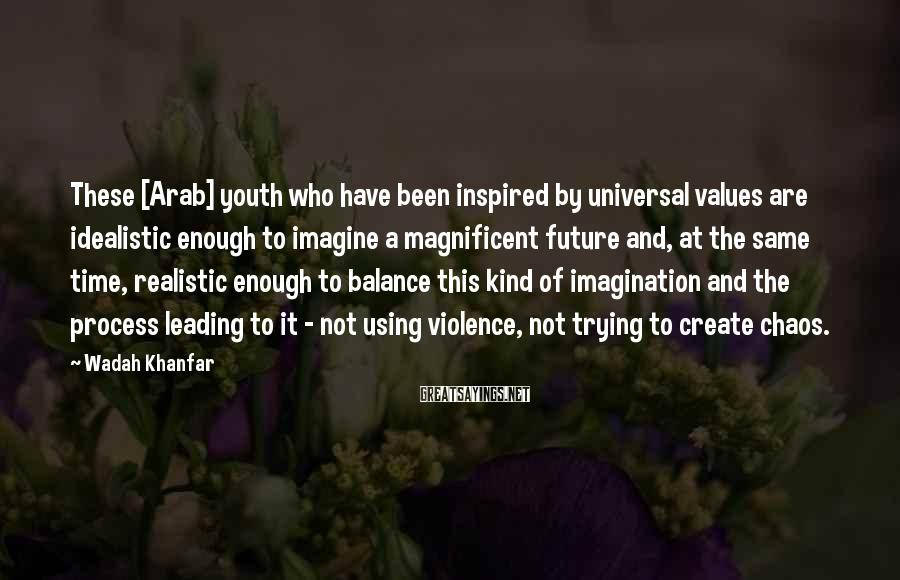 Wadah Khanfar Sayings: These [Arab] youth who have been inspired by universal values are idealistic enough to imagine