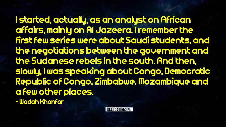 Wadah Khanfar Sayings: I started, actually, as an analyst on African affairs, mainly on Al Jazeera. I remember