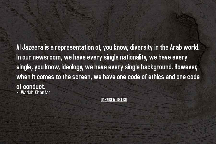 Wadah Khanfar Sayings: Al Jazeera is a representation of, you know, diversity in the Arab world. In our