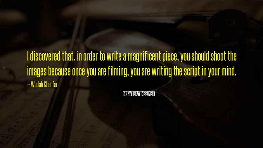 Wadah Khanfar Sayings: I discovered that, in order to write a magnificent piece, you should shoot the images