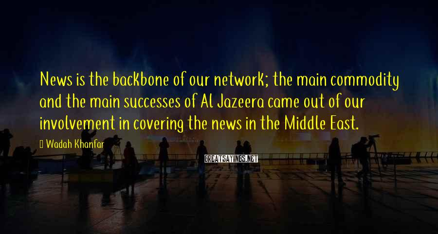 Wadah Khanfar Sayings: News is the backbone of our network; the main commodity and the main successes of