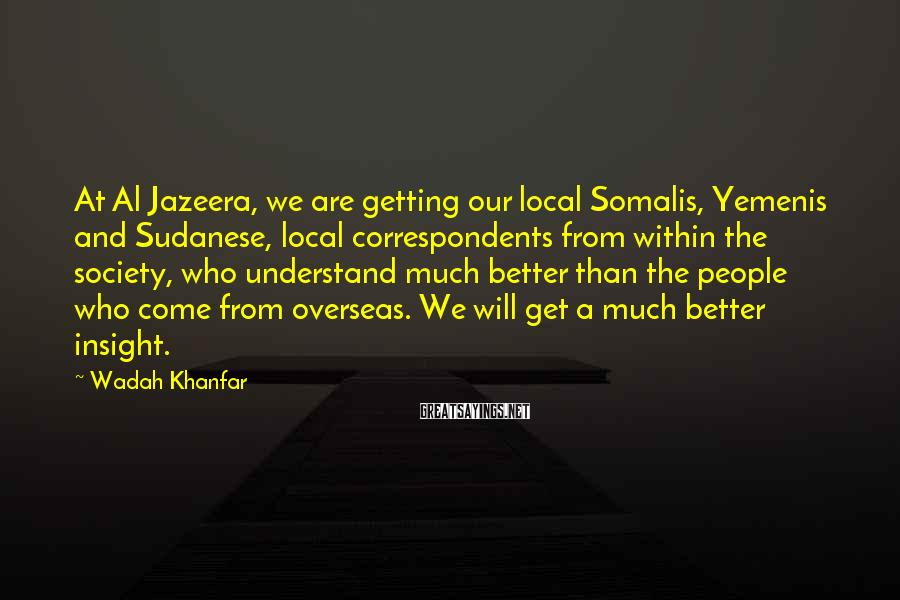 Wadah Khanfar Sayings: At Al Jazeera, we are getting our local Somalis, Yemenis and Sudanese, local correspondents from