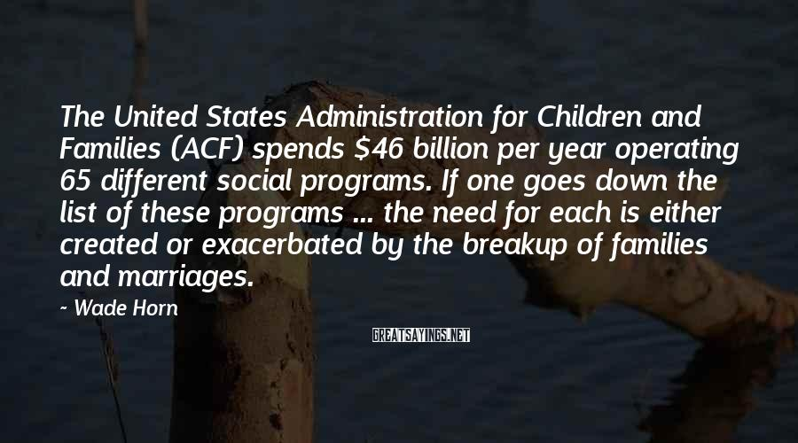 Wade Horn Sayings: The United States Administration for Children and Families (ACF) spends $46 billion per year operating