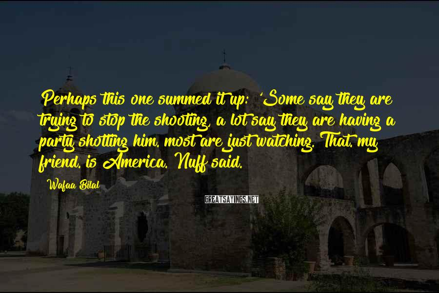 Wafaa Bilal Sayings: Perhaps this one summed it up: 'Some say they are trying to stop the shooting,