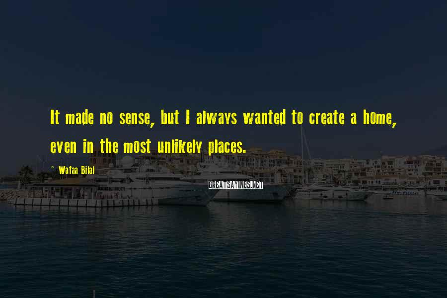 Wafaa Bilal Sayings: It made no sense, but I always wanted to create a home, even in the