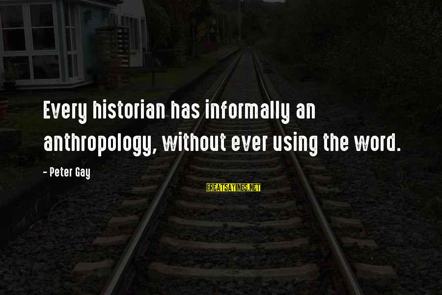 Waffled Sayings By Peter Gay: Every historian has informally an anthropology, without ever using the word.