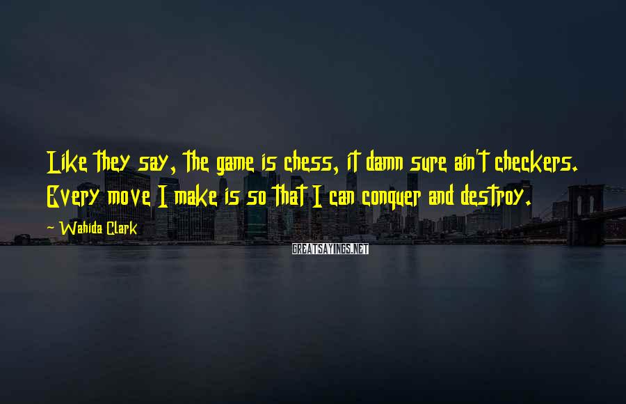 Wahida Clark Sayings: Like they say, the game is chess, it damn sure ain't checkers. Every move I