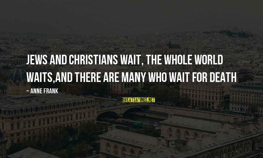 Wait For Sayings By Anne Frank: Jews and Christians wait, the whole world waits,and there are many who wait for death