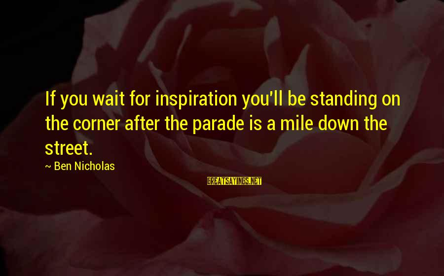 Wait For Sayings By Ben Nicholas: If you wait for inspiration you'll be standing on the corner after the parade is