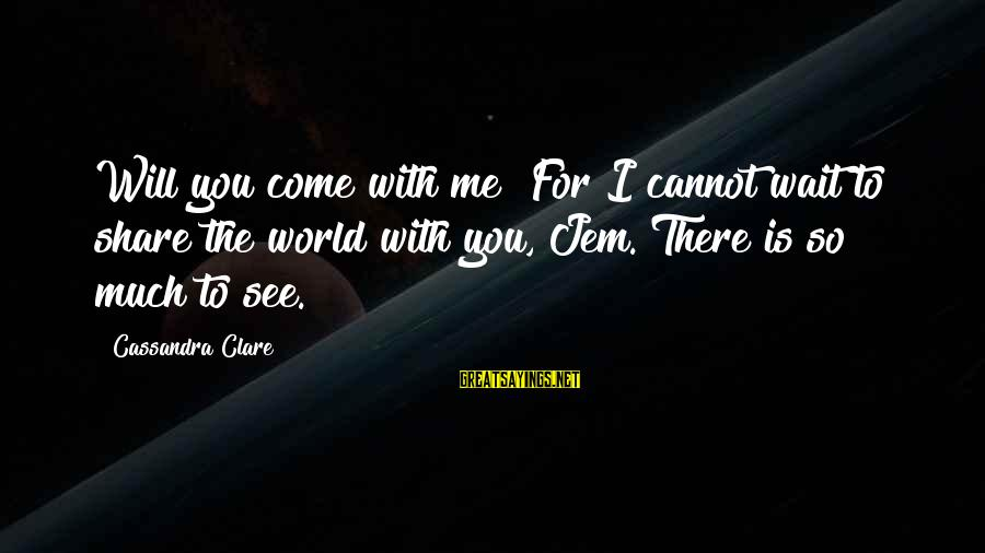 Wait For Sayings By Cassandra Clare: Will you come with me? For I cannot wait to share the world with you,