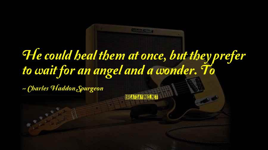 Wait For Sayings By Charles Haddon Spurgeon: He could heal them at once, but they prefer to wait for an angel and