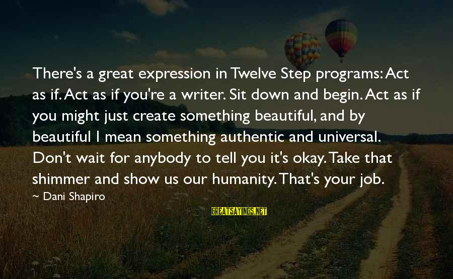 Wait For Sayings By Dani Shapiro: There's a great expression in Twelve Step programs: Act as if. Act as if you're