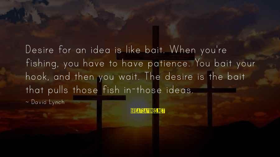 Wait For Sayings By David Lynch: Desire for an idea is like bait. When you're fishing, you have to have patience.