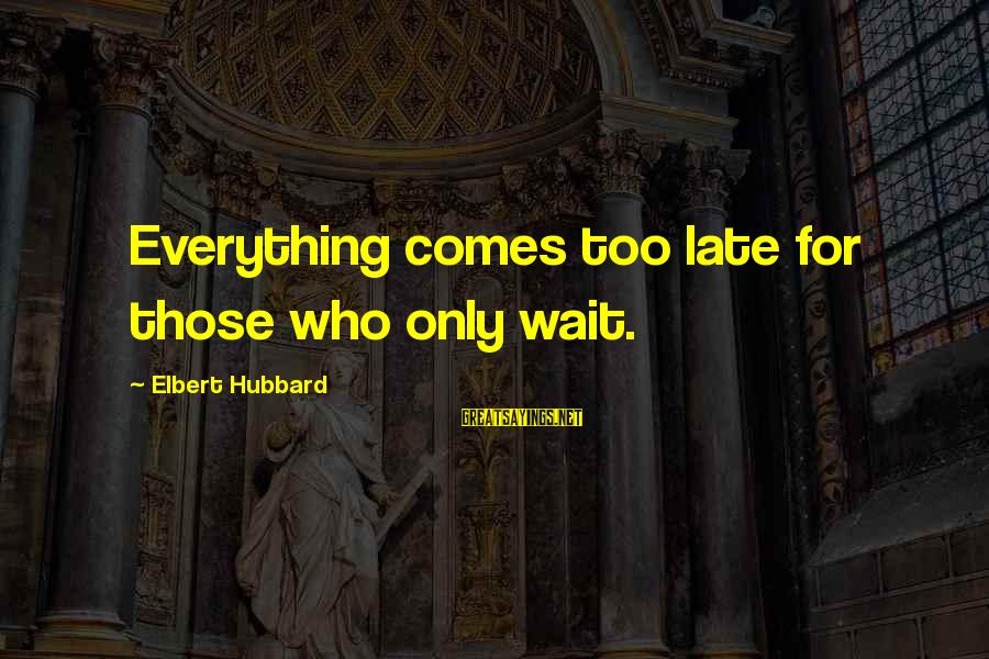 Wait For Sayings By Elbert Hubbard: Everything comes too late for those who only wait.