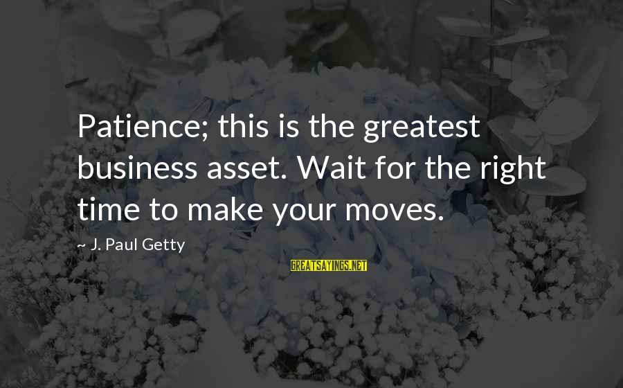 Wait For Sayings By J. Paul Getty: Patience; this is the greatest business asset. Wait for the right time to make your