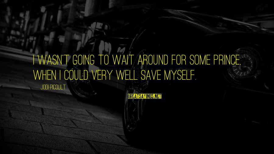 Wait For Sayings By Jodi Picoult: I wasn't going to wait around for some prince, when I could very well save