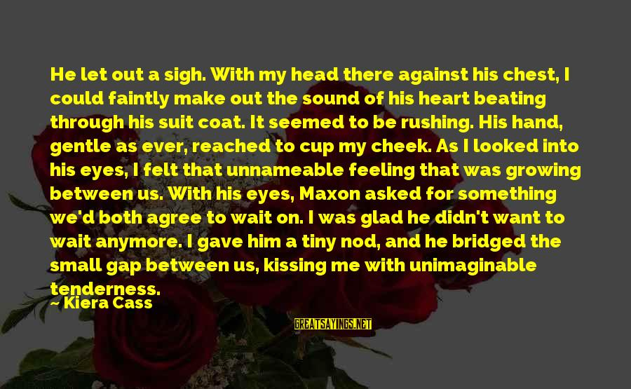 Wait For Sayings By Kiera Cass: He let out a sigh. With my head there against his chest, I could faintly