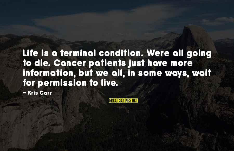 Wait For Sayings By Kris Carr: Life is a terminal condition. Were all going to die. Cancer patients just have more