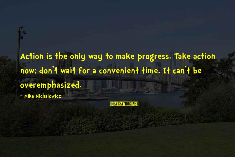 Wait For Sayings By Mike Michalowicz: Action is the only way to make progress. Take action now; don't wait for a