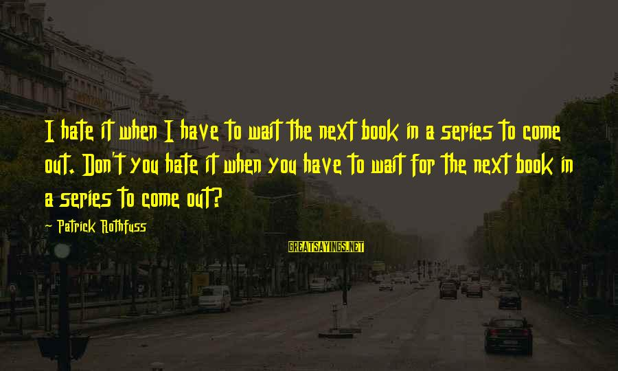 Wait For Sayings By Patrick Rothfuss: I hate it when I have to wait the next book in a series to