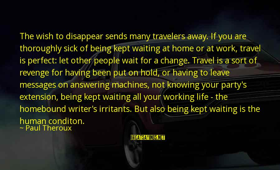Wait For Sayings By Paul Theroux: The wish to disappear sends many travelers away. If you are thoroughly sick of being