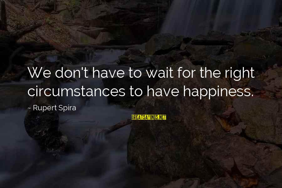 Wait For Sayings By Rupert Spira: We don't have to wait for the right circumstances to have happiness.