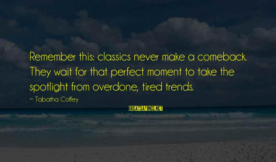 Wait For Sayings By Tabatha Coffey: Remember this: classics never make a comeback. They wait for that perfect moment to take