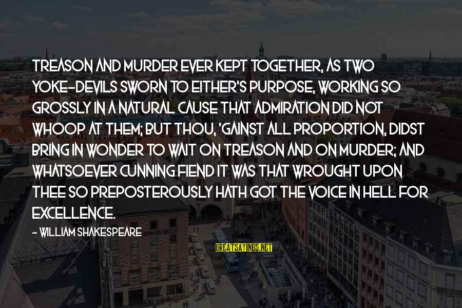 Wait For Sayings By William Shakespeare: Treason and murder ever kept together, As two yoke-devils sworn to either's purpose, Working so