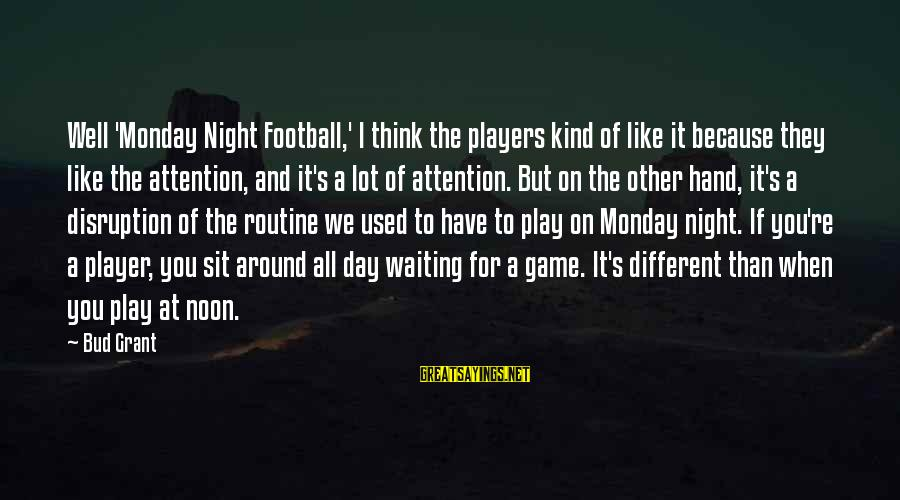 Waiting All Night Sayings By Bud Grant: Well 'Monday Night Football,' I think the players kind of like it because they like