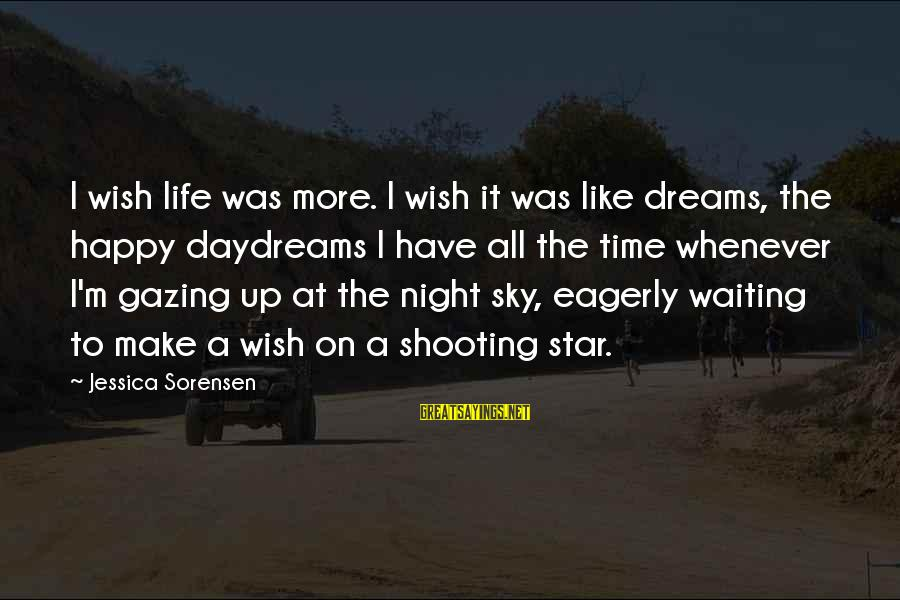Waiting All Night Sayings By Jessica Sorensen: I wish life was more. I wish it was like dreams, the happy daydreams I