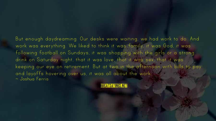 Waiting All Night Sayings By Joshua Ferris: But enough daydreaming. Our desks were waiting, we had work to do. And work was