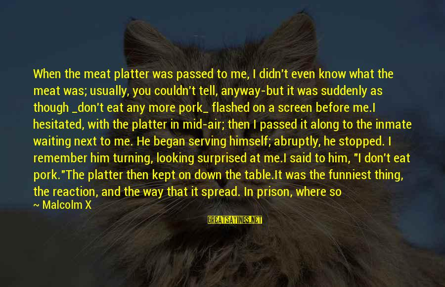 Waiting All Night Sayings By Malcolm X: When the meat platter was passed to me, I didn't even know what the meat