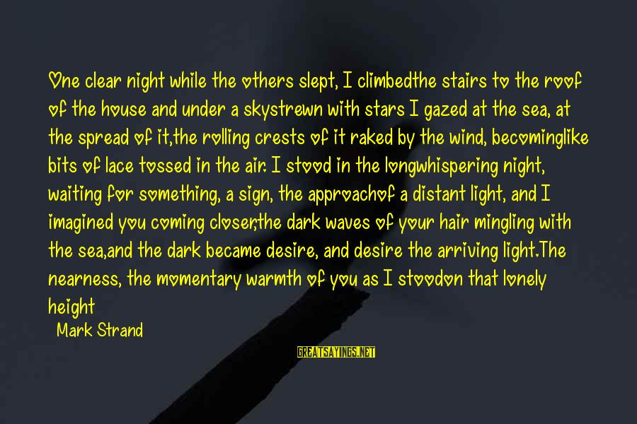 Waiting All Night Sayings By Mark Strand: One clear night while the others slept, I climbedthe stairs to the roof of the