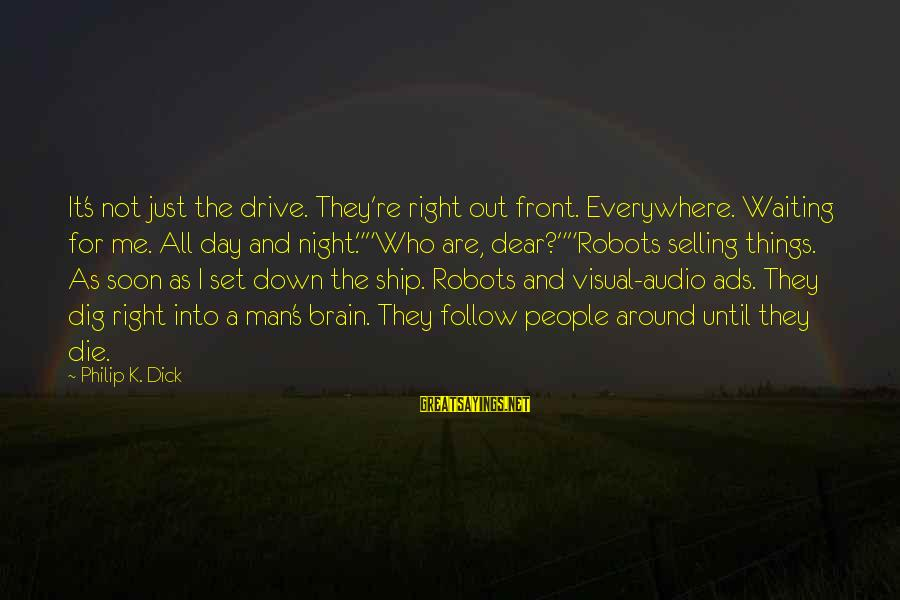 Waiting All Night Sayings By Philip K. Dick: It's not just the drive. They're right out front. Everywhere. Waiting for me. All day