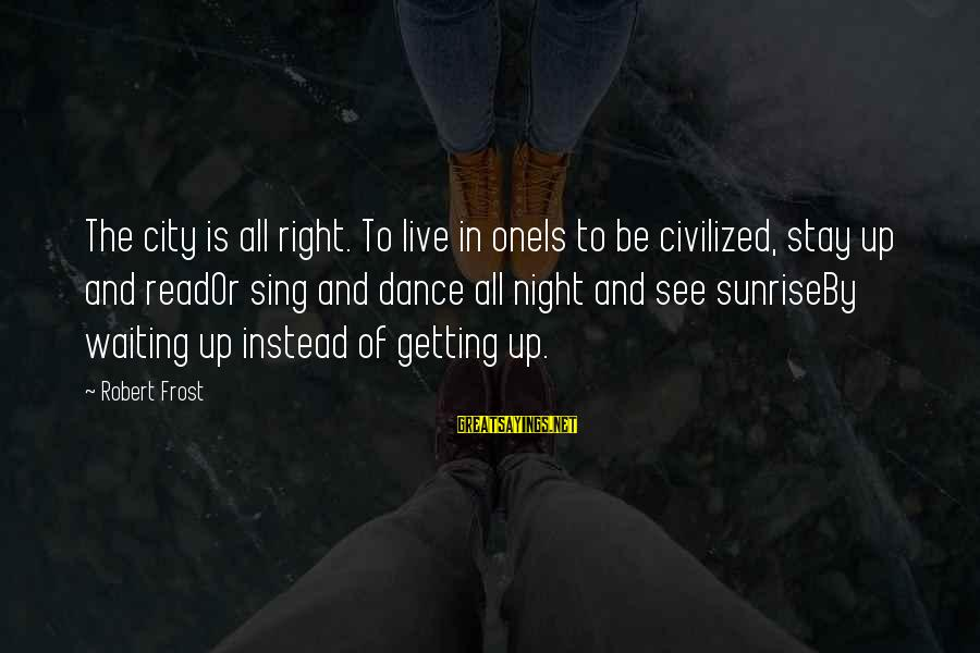 Waiting All Night Sayings By Robert Frost: The city is all right. To live in oneIs to be civilized, stay up and