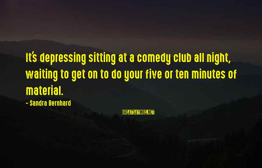 Waiting All Night Sayings By Sandra Bernhard: It's depressing sitting at a comedy club all night, waiting to get on to do
